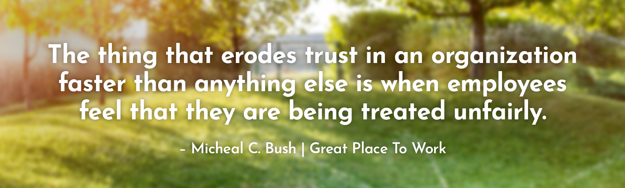 """The thing that erodes trust in an organization faster than anything else is when employees feel that they are being treated unfairly."" – Micheal C. Bush 